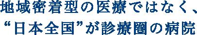 地域密着型の医療ではなく、日本全国が診療圏の病院