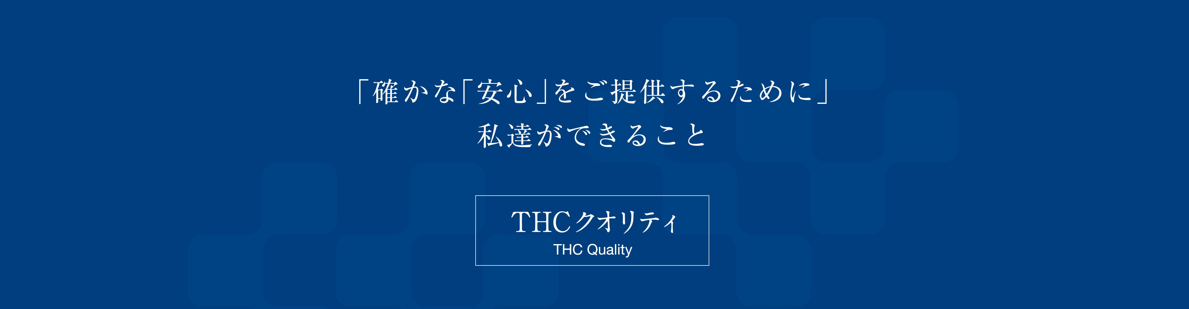 確かな「安心」をご提供するために私達ができること THCクオリティ
